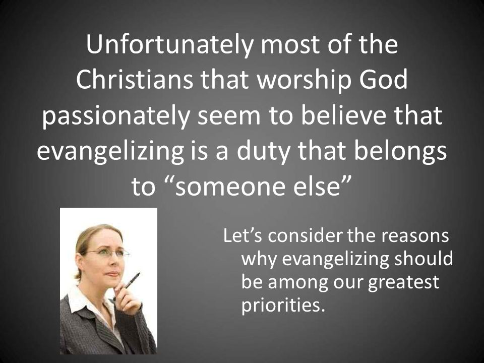 Unfortunately most of the Christians that worship God passionately seem to believe that evangelizing is a duty that belongs to someone else