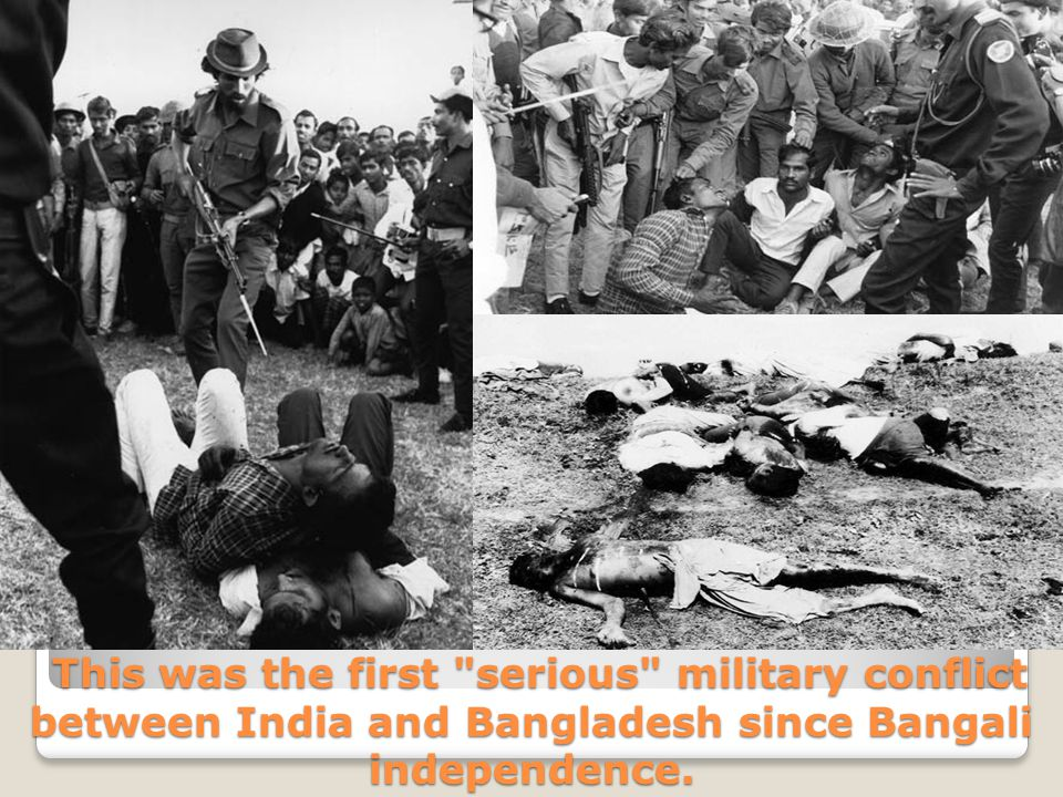 This was the first serious military conflict between India and Bangladesh since Bangali independence.