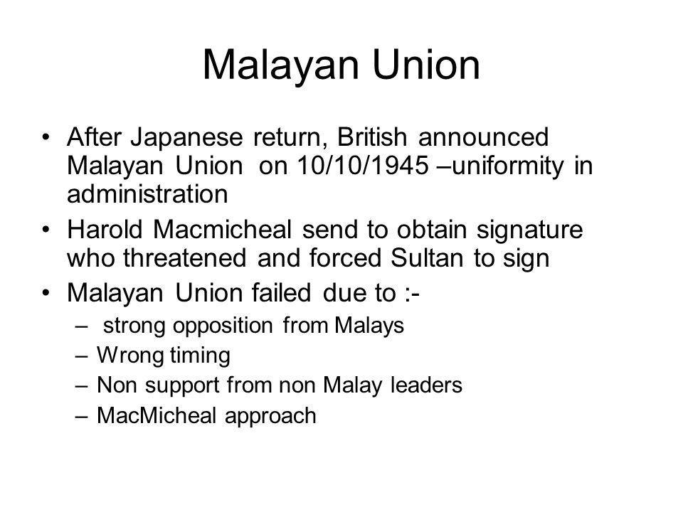 Malayan Union After Japanese return, British announced Malayan Union on 10/10/1945 –uniformity in administration.