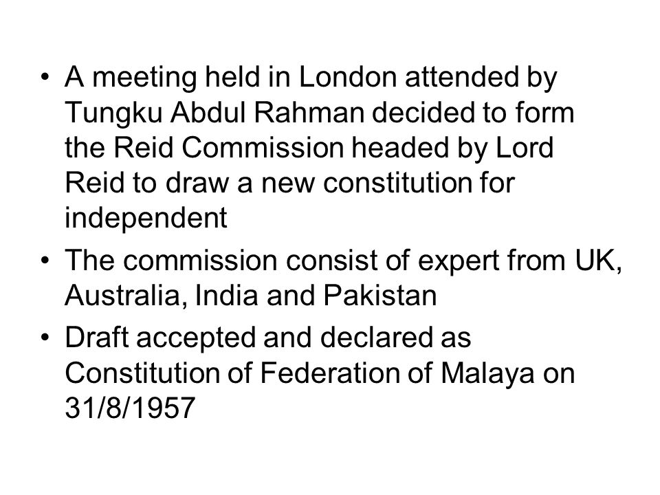 A meeting held in London attended by Tungku Abdul Rahman decided to form the Reid Commission headed by Lord Reid to draw a new constitution for independent