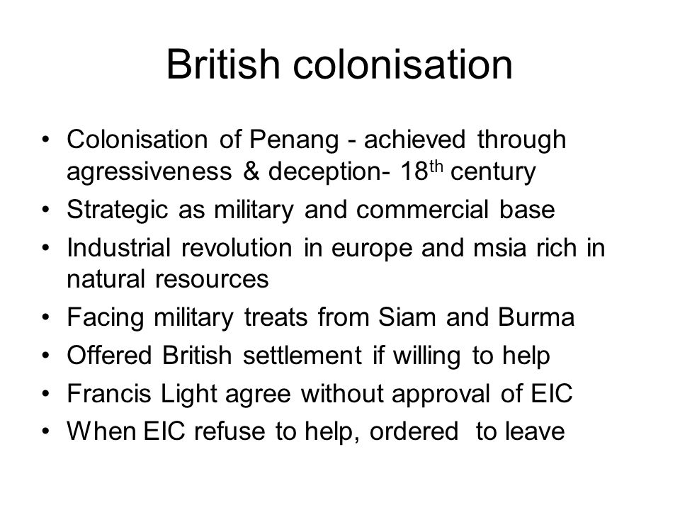 British colonisation Colonisation of Penang - achieved through agressiveness & deception- 18th century.
