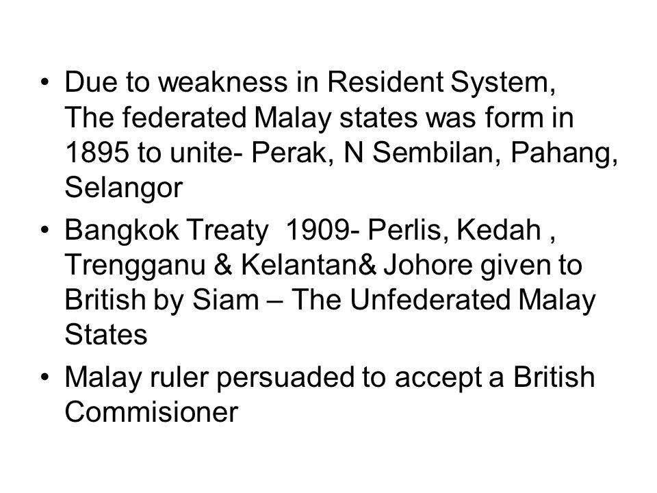 Due to weakness in Resident System, The federated Malay states was form in 1895 to unite- Perak, N Sembilan, Pahang, Selangor