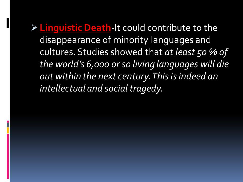 Linguistic Death-It could contribute to the disappearance of minority languages and cultures.