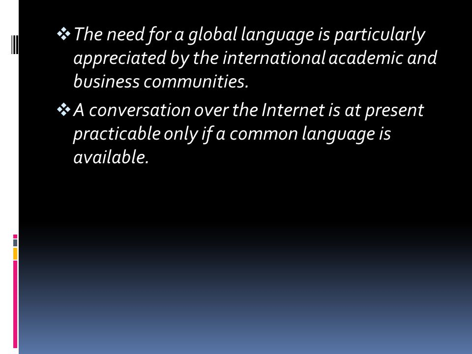 The need for a global language is particularly appreciated by the international academic and business communities.