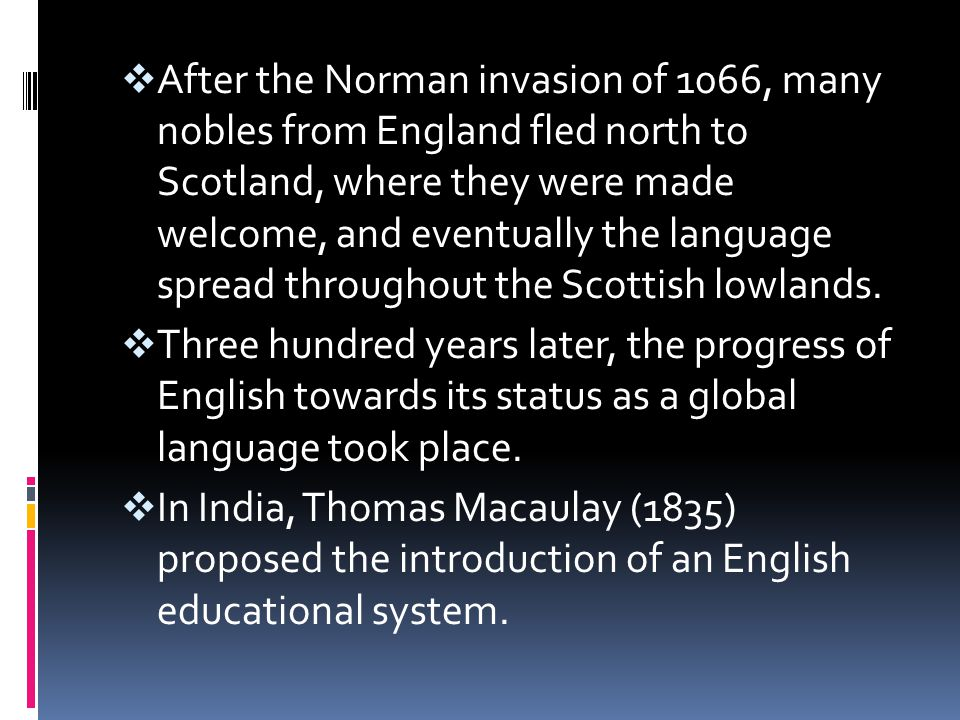 After the Norman invasion of 1066, many nobles from England fled north to Scotland, where they were made welcome, and eventually the language spread throughout the Scottish lowlands.