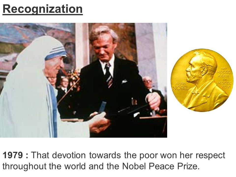 Recognization 1979 : That devotion towards the poor won her respect throughout the world and the Nobel Peace Prize.
