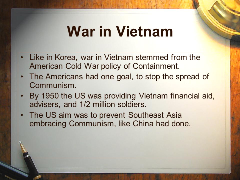 War in Vietnam Like in Korea, war in Vietnam stemmed from the American Cold War policy of Containment.