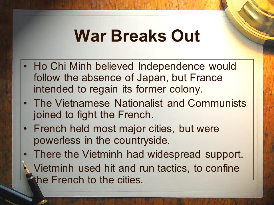 War Breaks Out Ho Chi Minh believed Independence would follow the absence of Japan, but France intended to regain its former colony.