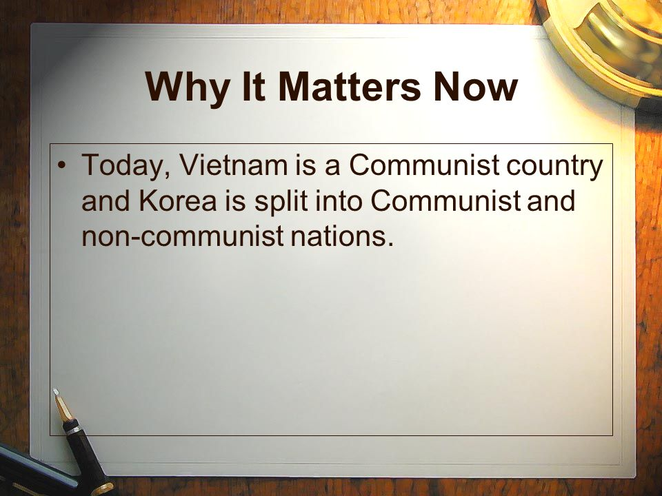 Why It Matters Now Today, Vietnam is a Communist country and Korea is split into Communist and non-communist nations.