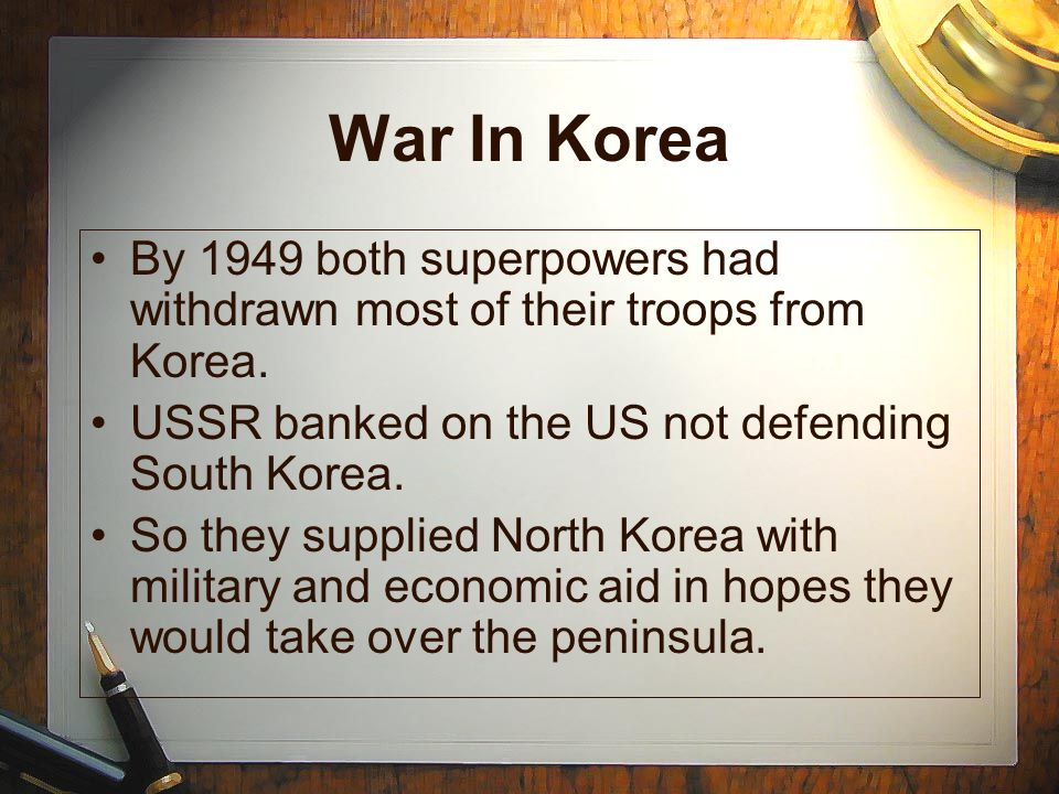 War In Korea By 1949 both superpowers had withdrawn most of their troops from Korea. USSR banked on the US not defending South Korea.