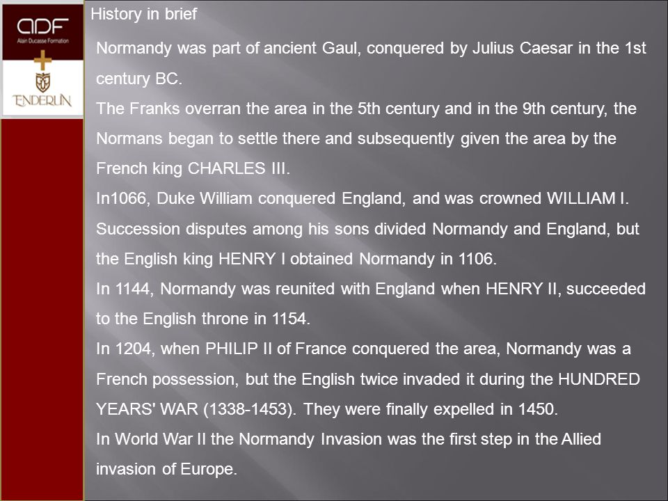 History in brief Normandy was part of ancient Gaul, conquered by Julius Caesar in the 1st century BC.