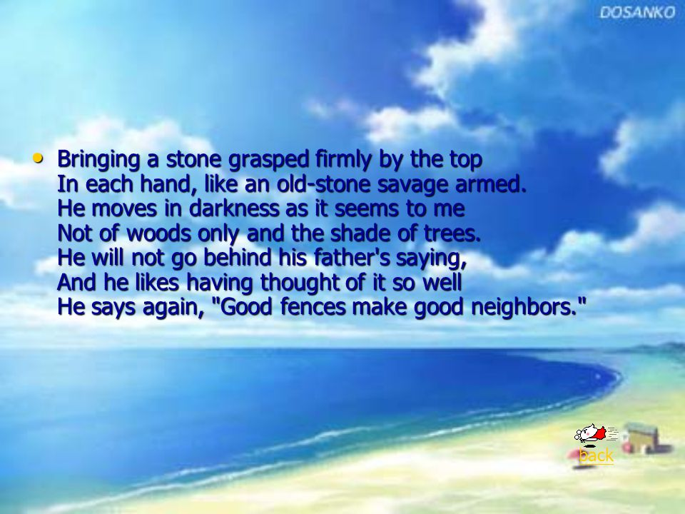 Bringing a stone grasped firmly by the top In each hand, like an old-stone savage armed. He moves in darkness as it seems to me Not of woods only and the shade of trees. He will not go behind his father s saying, And he likes having thought of it so well He says again, Good fences make good neighbors.