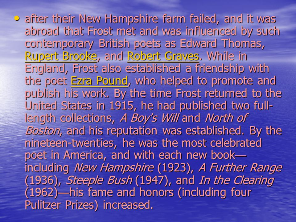 after their New Hampshire farm failed, and it was abroad that Frost met and was influenced by such contemporary British poets as Edward Thomas, Rupert Brooke, and Robert Graves.