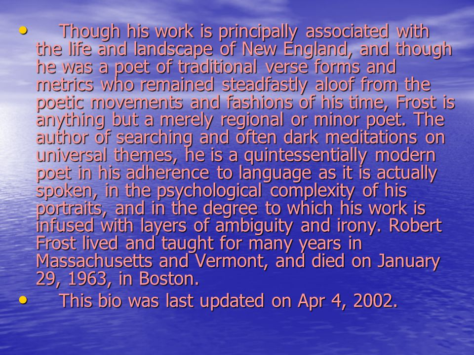 Though his work is principally associated with the life and landscape of New England, and though he was a poet of traditional verse forms and metrics who remained steadfastly aloof from the poetic movements and fashions of his time, Frost is anything but a merely regional or minor poet. The author of searching and often dark meditations on universal themes, he is a quintessentially modern poet in his adherence to language as it is actually spoken, in the psychological complexity of his portraits, and in the degree to which his work is infused with layers of ambiguity and irony. Robert Frost lived and taught for many years in Massachusetts and Vermont, and died on January 29, 1963, in Boston.