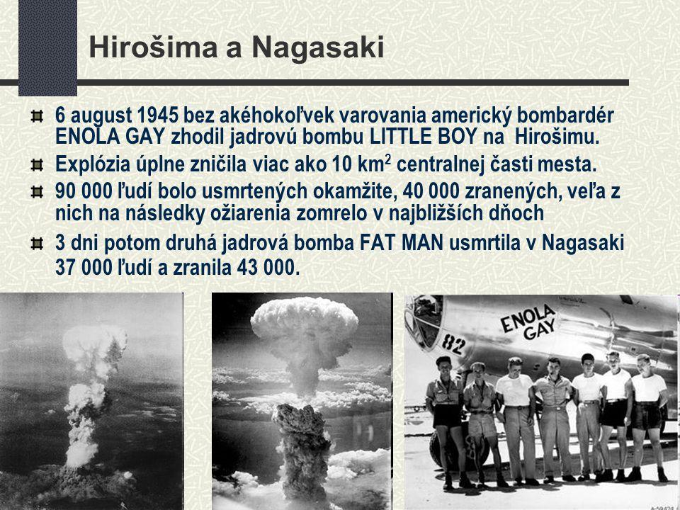 Hirošima a Nagasaki 6 august 1945 bez akéhokoľvek varovania americký bombardér ENOLA GAY zhodil jadrovú bombu LITTLE BOY na Hirošimu.