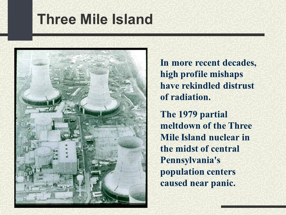 Three Mile Island In more recent decades, high profile mishaps have rekindled distrust of radiation.