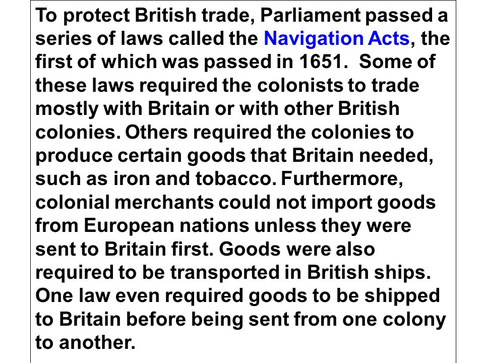 To protect British trade, Parliament passed a series of laws called the Navigation Acts, the first of which was passed in 1651.