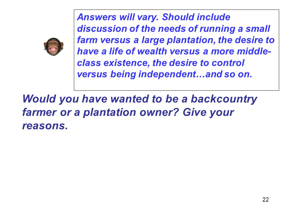 Answers will vary. Should include discussion of the needs of running a small farm versus a large plantation, the desire to have a life of wealth versus a more middle-class existence, the desire to control versus being independent…and so on.