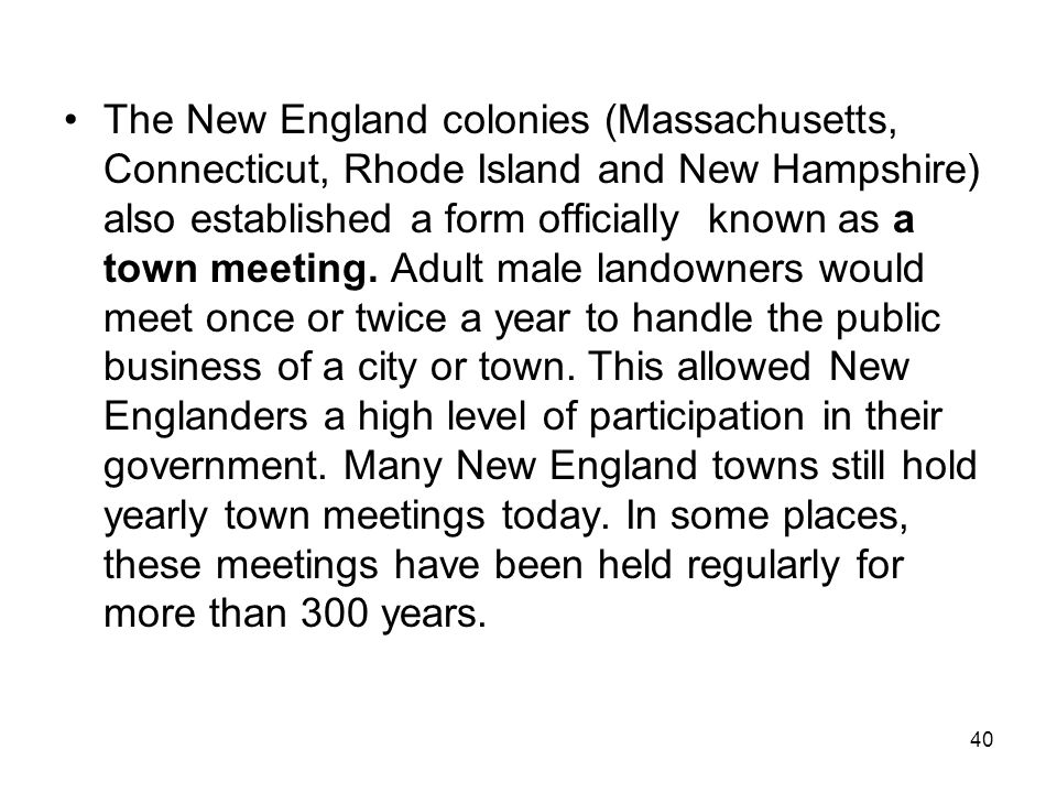 The New England colonies (Massachusetts, Connecticut, Rhode Island and New Hampshire) also established a form officially known as a town meeting.
