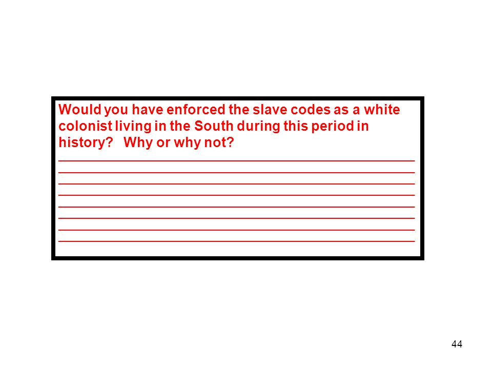 Would you have enforced the slave codes as a white colonist living in the South during this period in history Why or why not