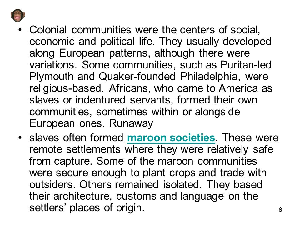 Colonial communities were the centers of social, economic and political life. They usually developed along European patterns, although there were variations. Some communities, such as Puritan-led Plymouth and Quaker-founded Philadelphia, were religious-based. Africans, who came to America as slaves or indentured servants, formed their own communities, sometimes within or alongside European ones. Runaway