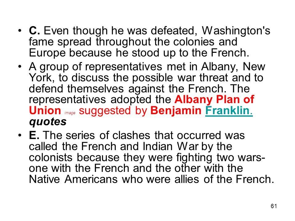 C. Even though he was defeated, Washington s fame spread throughout the colonies and Europe because he stood up to the French.
