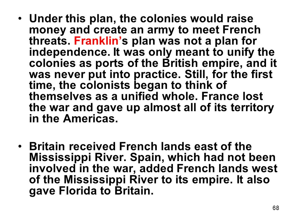Under this plan, the colonies would raise money and create an army to meet French threats. Franklin's plan was not a plan for independence. It was only meant to unify the colonies as ports of the British empire, and it was never put into practice. Still, for the first time, the colonists began to think of themselves as a unified whole. France lost the war and gave up almost all of its territory in the Americas.