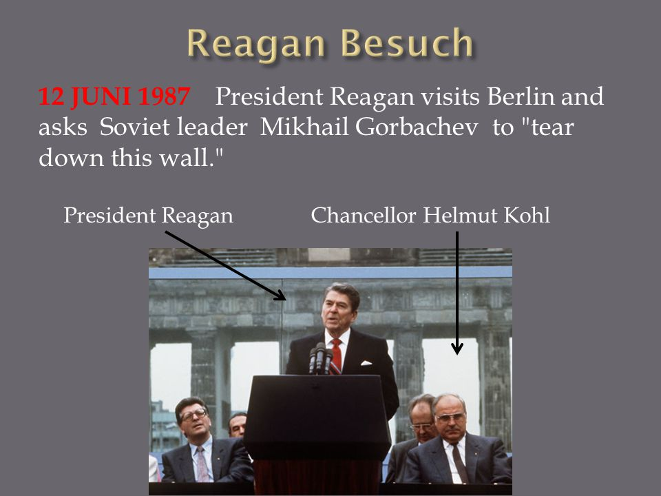 Reagan Besuch 12 JUNI 1987 President Reagan visits Berlin and asks Soviet leader Mikhail Gorbachev to tear down this wall.