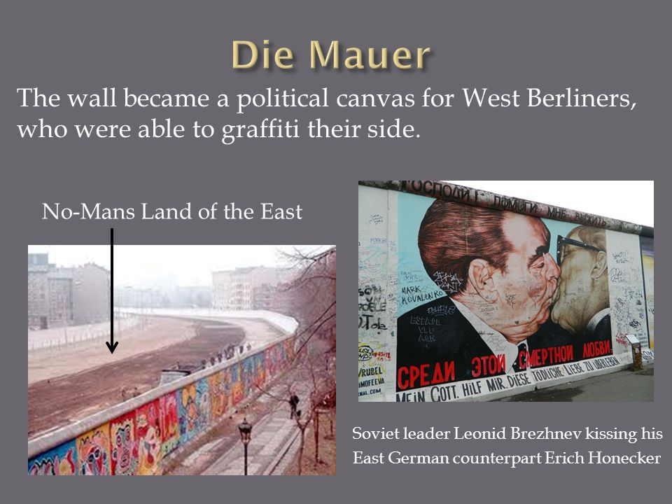 Die Mauer The wall became a political canvas for West Berliners, who were able to graffiti their side.
