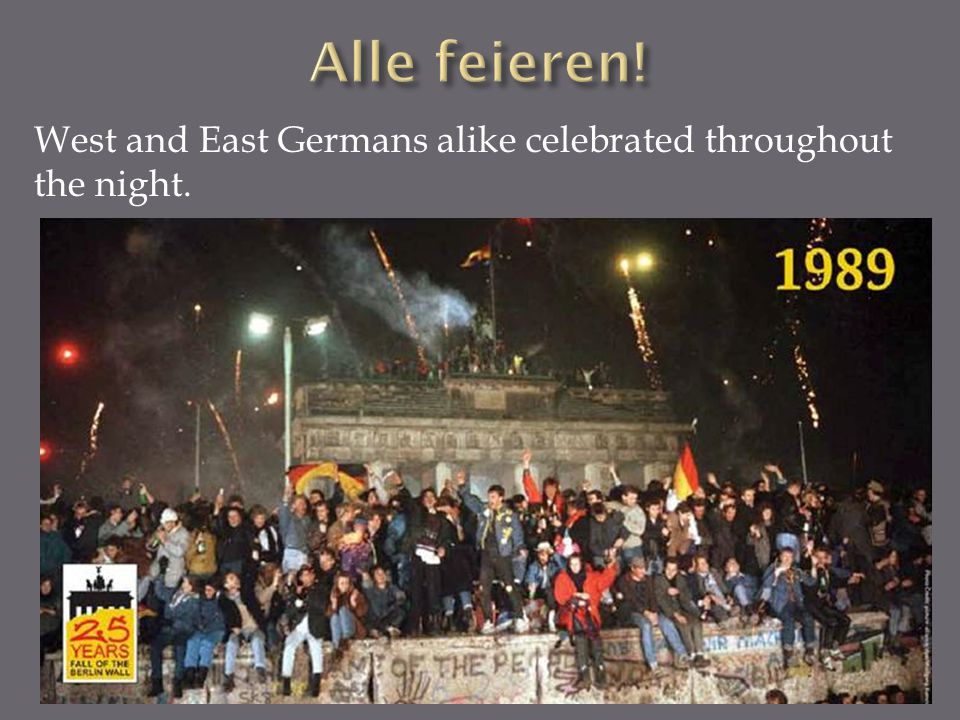 Alle feieren! West and East Germans alike celebrated throughout the night.