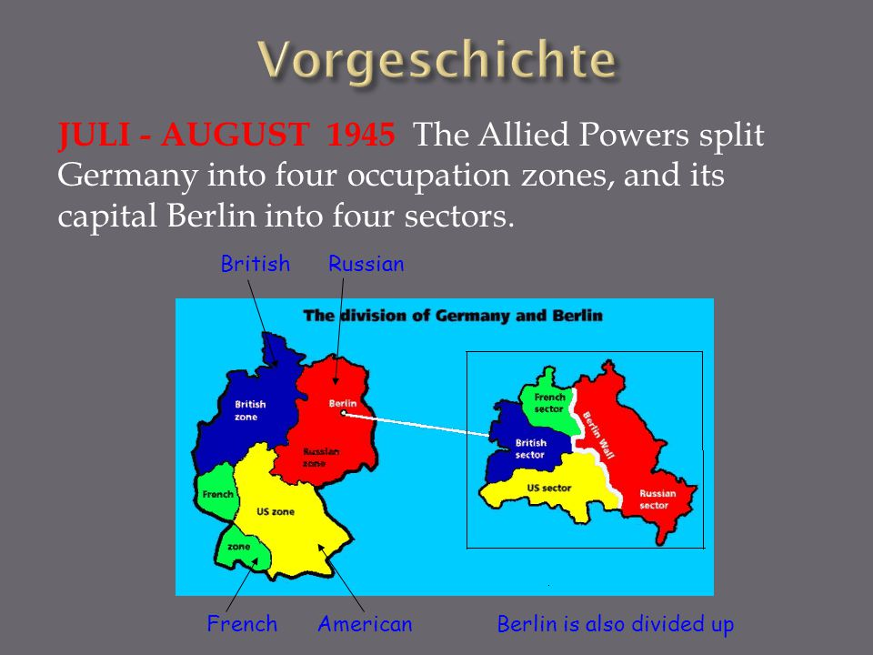 Vorgeschichte JULI - AUGUST 1945 The Allied Powers split Germany into four occupation zones, and its capital Berlin into four sectors.
