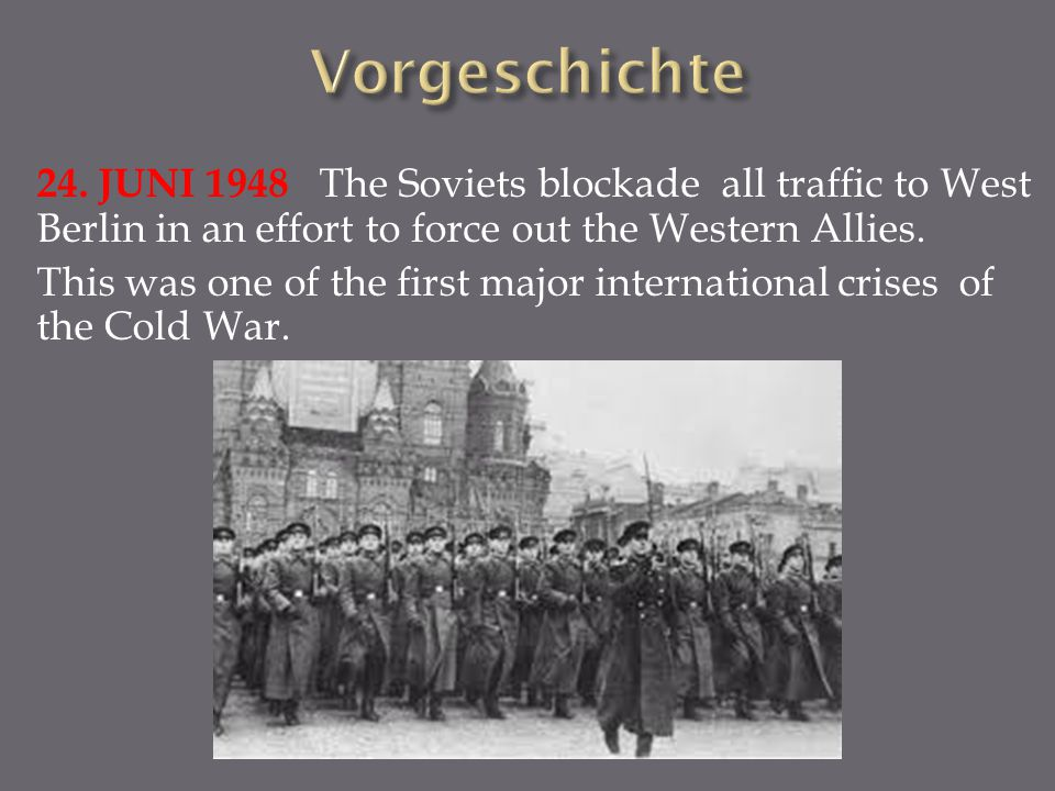 Vorgeschichte 24. JUNI 1948 The Soviets blockade all traffic to West Berlin in an effort to force out the Western Allies.