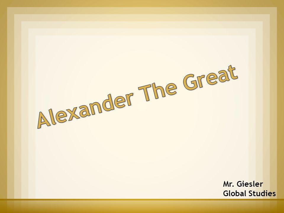 Alexander The Great Mr. Giesler Global Studies
