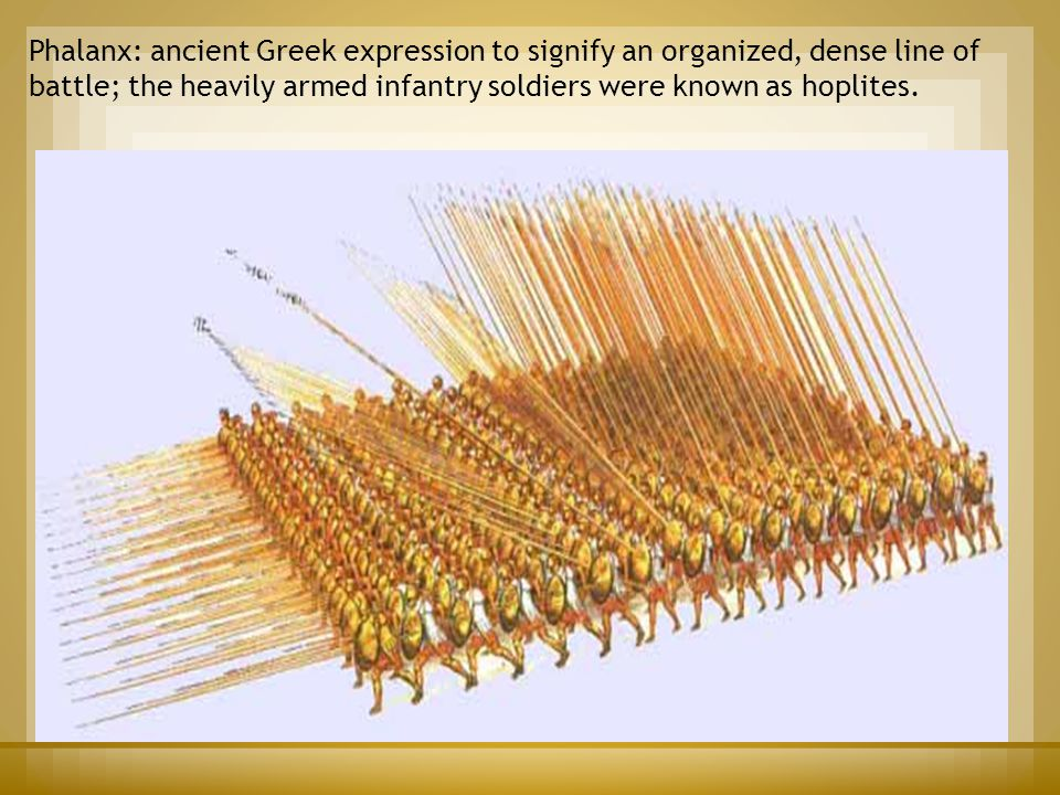 Phalanx: ancient Greek expression to signify an organized, dense line of battle; the heavily armed infantry soldiers were known as hoplites.