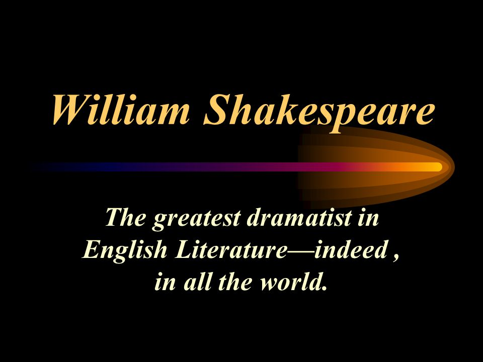 William Shakespeare The greatest dramatist in English Literature—indeed , in all the world.