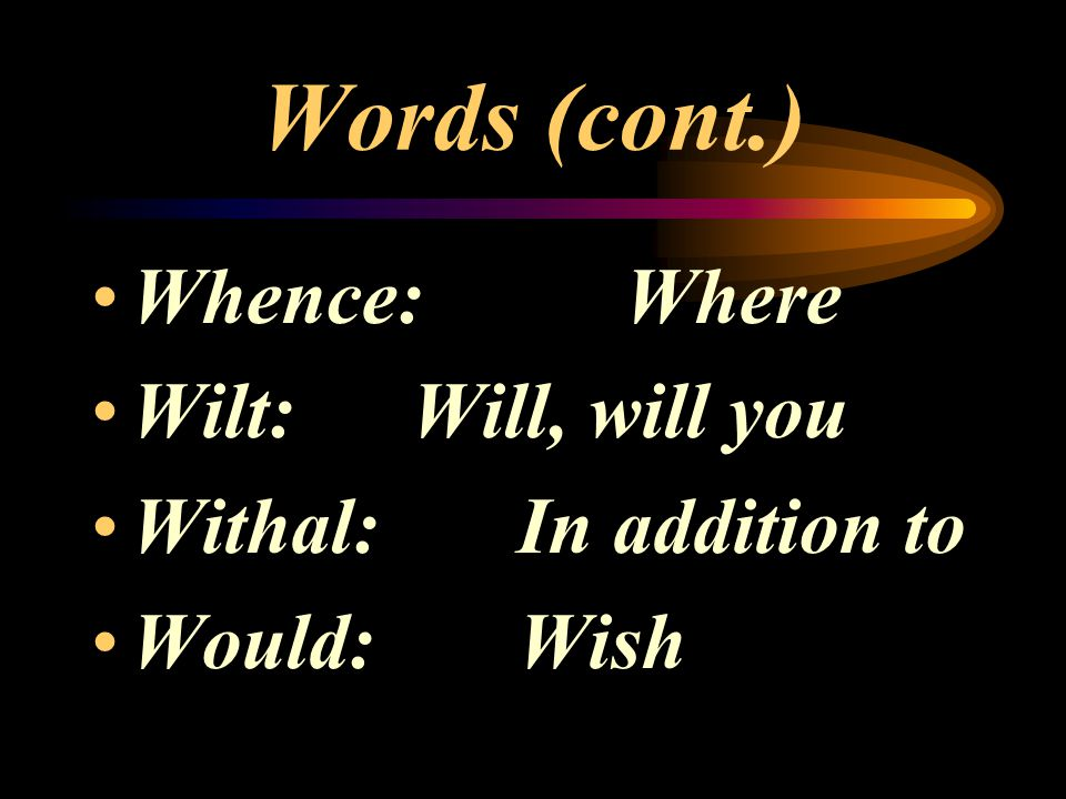 Words (cont.) Whence: Where Wilt: Will, will you