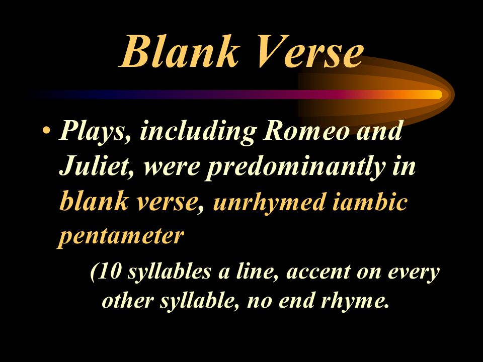 Blank Verse Plays, including Romeo and Juliet, were predominantly in blank verse, unrhymed iambic pentameter.