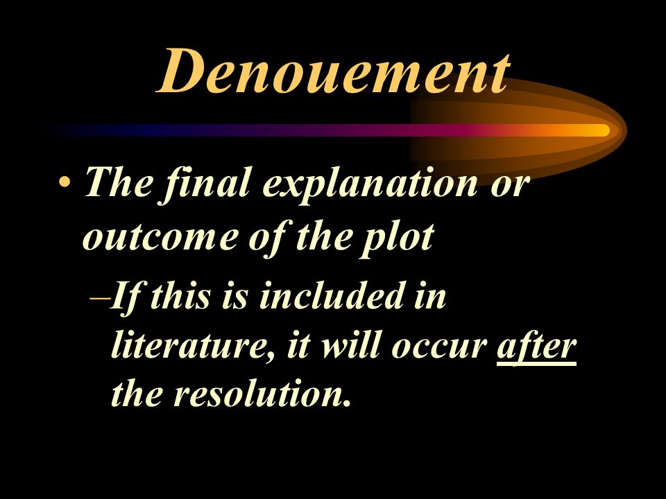 Denouement The final explanation or outcome of the plot