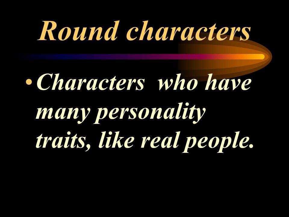 Round characters Characters who have many personality traits, like real people.