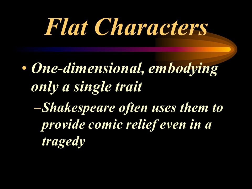 Flat Characters One-dimensional, embodying only a single trait