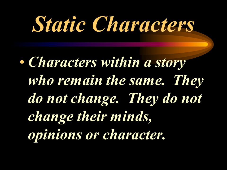Static Characters Characters within a story who remain the same.