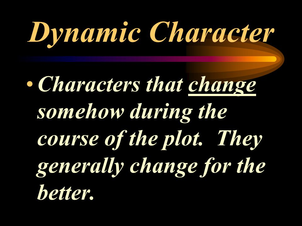 Dynamic Character Characters that change somehow during the course of the plot.