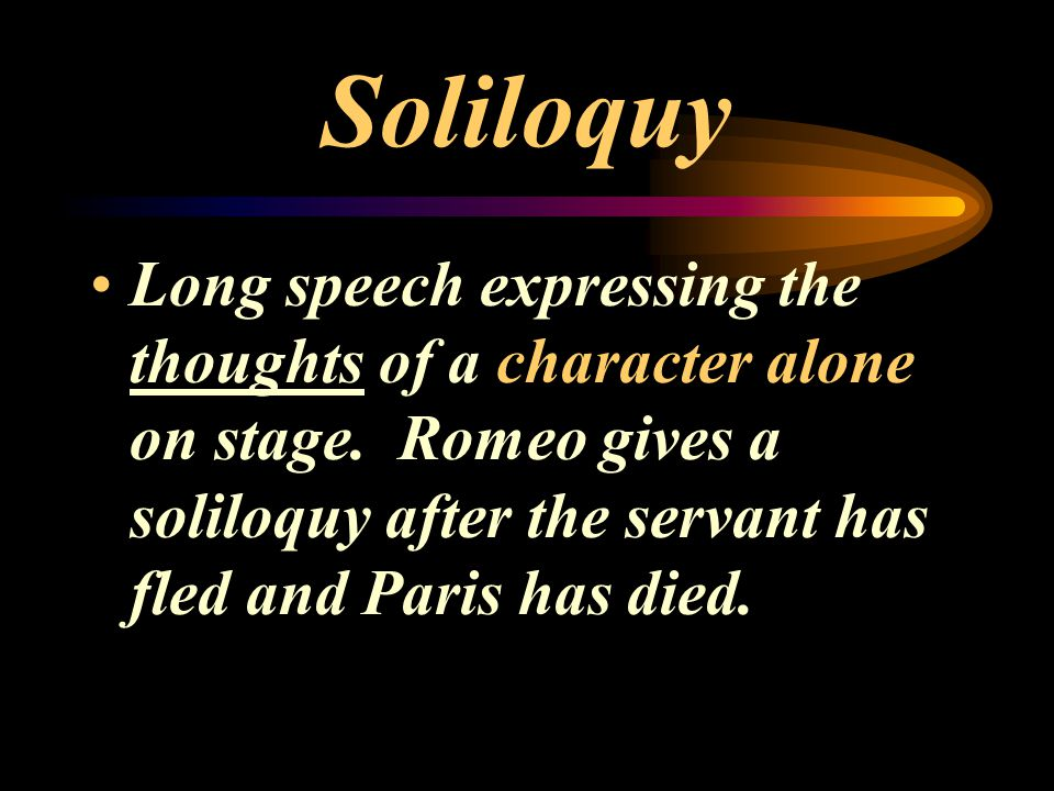 Soliloquy Long speech expressing the thoughts of a character alone on stage.