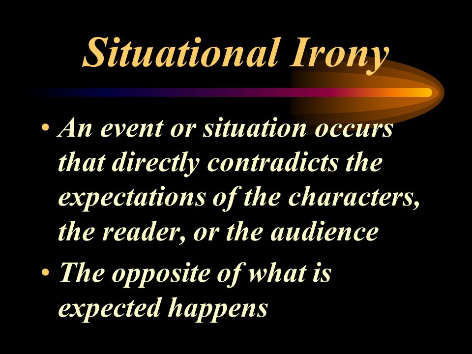 Situational Irony An event or situation occurs that directly contradicts the expectations of the characters, the reader, or the audience.