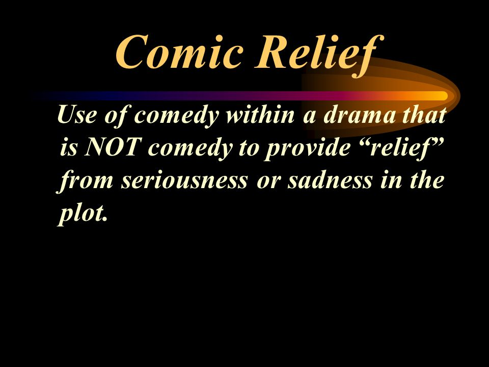 Comic Relief Use of comedy within a drama that is NOT comedy to provide relief from seriousness or sadness in the plot.