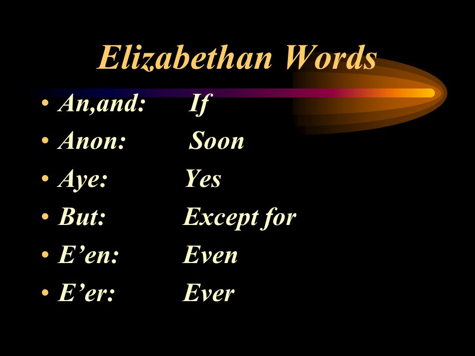 Elizabethan Words An,and: If Anon: Soon Aye: Yes But: Except for