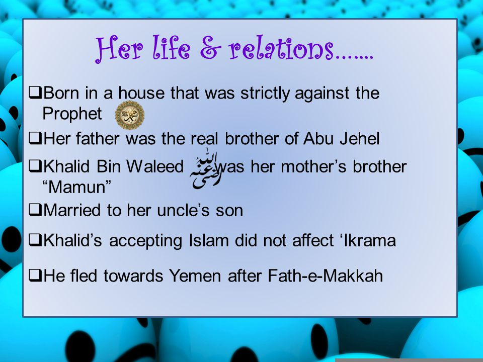 Her life & relations….... Born in a house that was strictly against the. Prophet. Her father was the real brother of Abu Jehel.