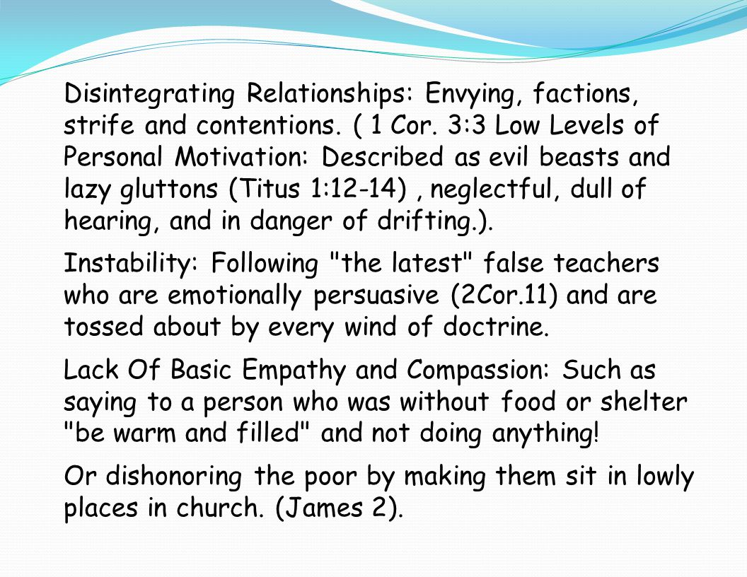 Disintegrating Relationships: Envying, factions, strife and contentions. ( 1 Cor. 3:3 Low Levels of Personal Motivation: Described as evil beasts and lazy gluttons (Titus 1:12-14) , neglectful, dull of hearing, and in danger of drifting.).