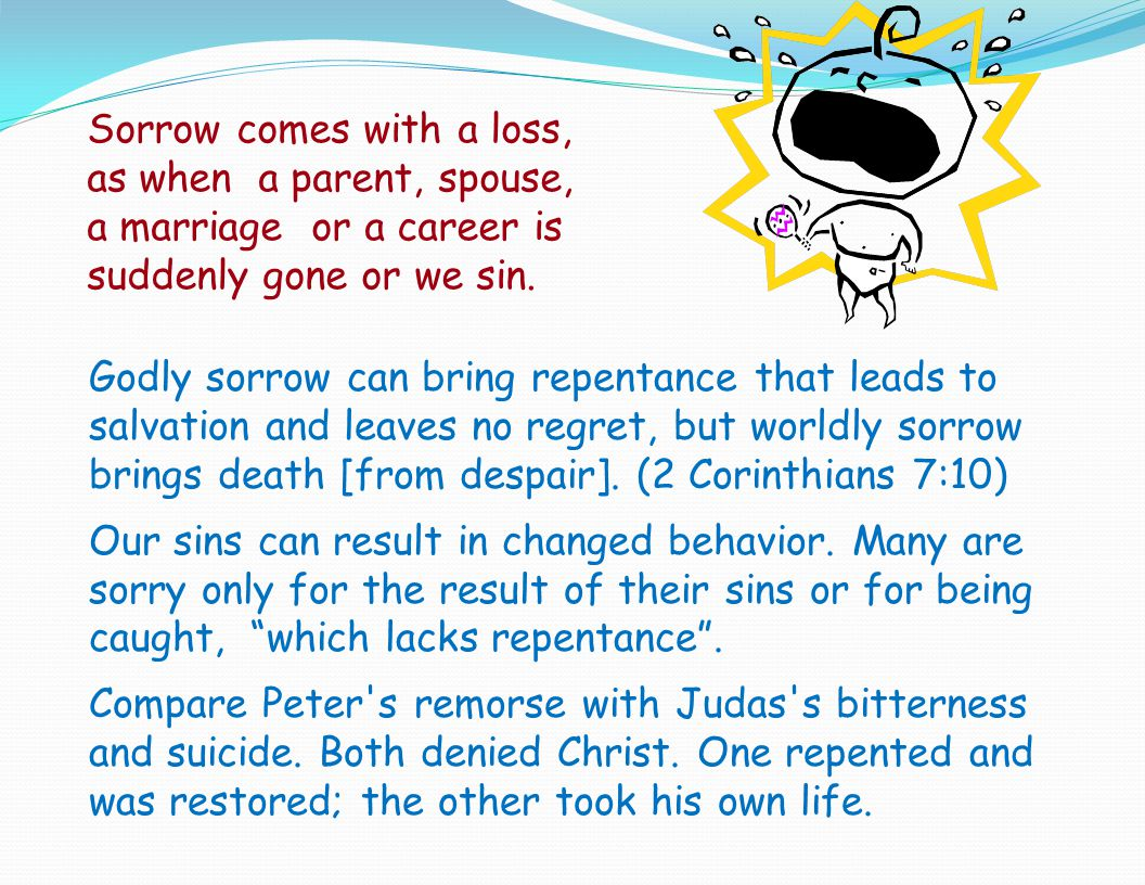 Sorrow comes with a loss, as when a parent, spouse, a marriage or a career is suddenly gone or we sin.