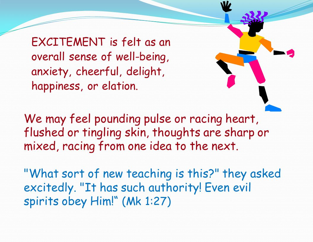EXCITEMENT is felt as an overall sense of well-being, anxiety, cheerful, delight, happiness, or elation.